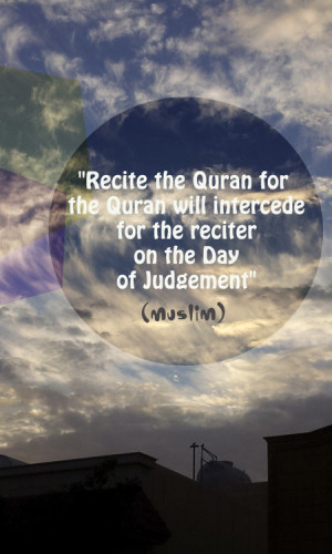 Recite the Quran for the Quran will intercede for the reciter on the ...