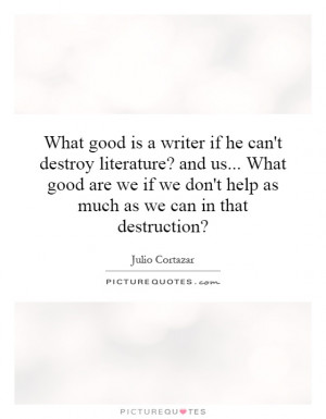 good is a writer if he can't destroy literature? and us... What good ...