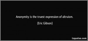 Anonymity is the truest expression of altruism. - Eric Gibson
