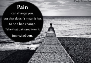 Pain can change you, but that doesn't mean it has to be a bad change ...