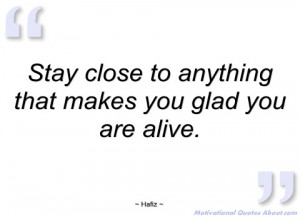stay close to anything that makes you glad hafiz