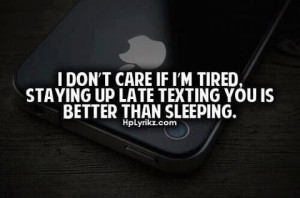 don't care if i'm tired, staying up late texting you is better than ...