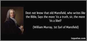 old Mansfield, who writes like the Bible, Says the more 'tis a truth ...