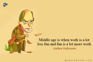 Middle age is when work is a lot less fun and fun is a lot more work.