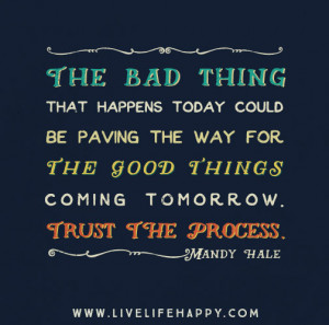 ... for the good thing coming tomorrow. Trust the process. – Mandy Hale