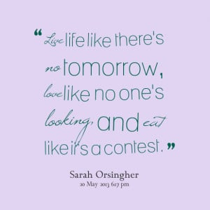 Quotes Picture: live life like there's no tomorrow, love like no one's ...