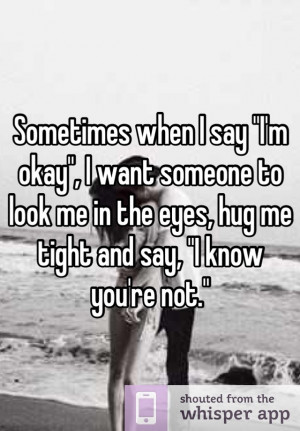 okay i want someone to look me in the eyes hug me tight and say i know ...