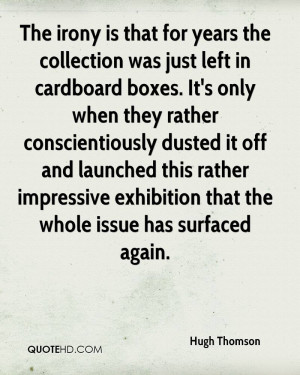 The irony is that for years the collection was just left in cardboard ...