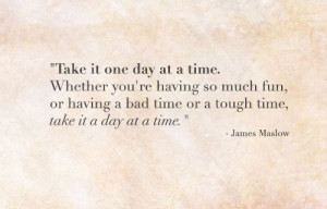 One Day At A Time Quotes Take it one day at a time.