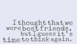 thought that we were best friends, but I guess it's time to think ...
