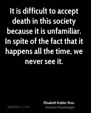 It is difficult to accept death in this society because it is ...