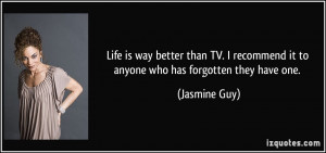 Life is way better than TV. I recommend it to anyone who has forgotten ...