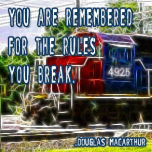 You are remembered for the rules you break. Douglas MacArthur
