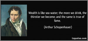 Wealth is like sea-water; the more we drink, the thirstier we become ...