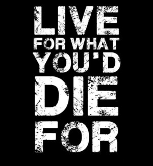 Live for what you'd die for