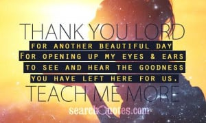 Thank you Lord for another beautiful day. For opening up my eyes ...
