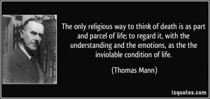 The only religious way to think of death is as part and parcel of life ...