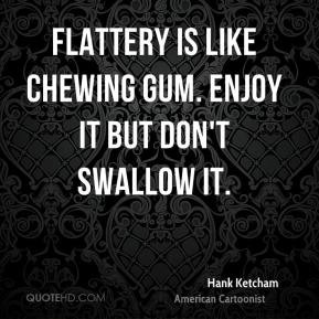 Hank Ketcham - Flattery is like chewing gum. Enjoy it but don't ...