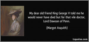 My dear old friend King George V told me he would never have died but ...