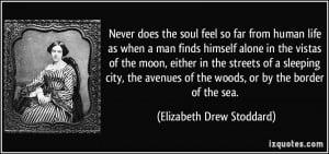 Never does the soul feel so far from human life as when a man finds ...