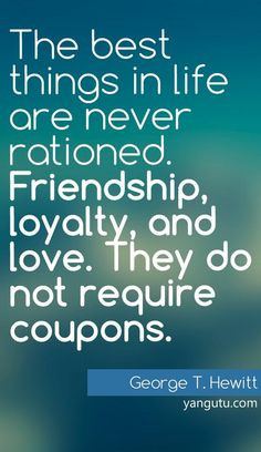 The best things in life are never rationed. Friendship, loyalty, and ...