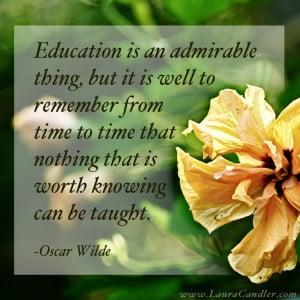 Oscar Wilde quote about education...all I can say is we better find a ...