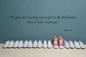 be different if you are lucky enough to be different don t ever change ...