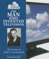The Man Who Invented Television: The Genius of Philo T. Farnsworth