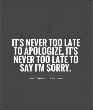 ... never too late to apologize, it's never too late to say I'm sorry