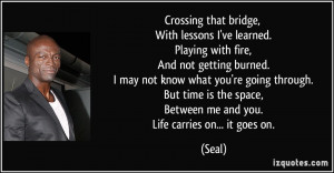Crossing that bridge, With lessons I've learned. Playing with fire ...
