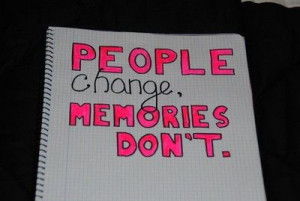 people change, memories don't.