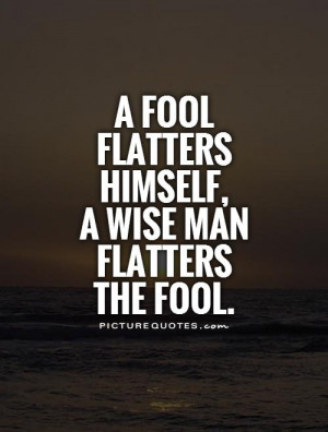 fool flatters himself, a wise man flatters the fool Picture Quote #1