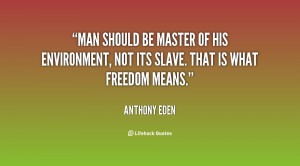 Man should be master of his environment, not its slave. That is what ...