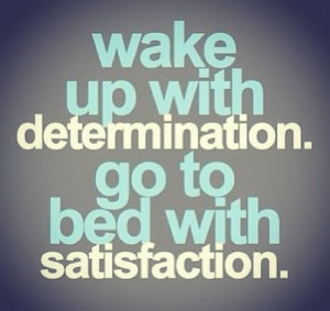up wake up with determination go to bed with satistaction
