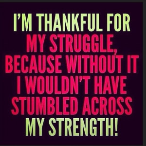 thankful for my struggle because without it I wouldn't have ...