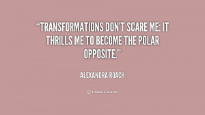 Transformations don't scare me: it thrills me to become the polar ...