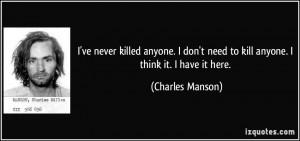 ve never killed anyone. I don't need to kill anyone. I think it. I ...