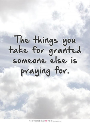 the-things-you-take-for-granted-someone-else-is-praying-for-quote-1 ...