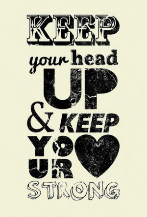 keep your head up and keep your heart strong
