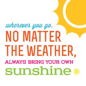 ... no matter the weather, always bring your own sunshine! #quote #summer