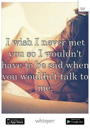 wish I never met you so I wouldn't have to be sad when you wouldn't ...
