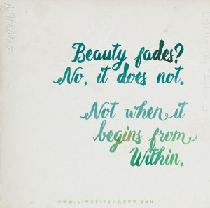 Beauty fades? No, it does not. Not when it begins from within.