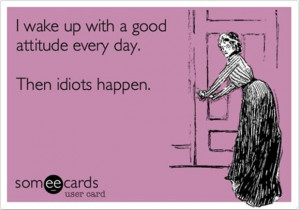 ... wake-up-with-a-good-attitude-every-daythen-idots-happen-good-morning