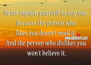 Never explain yourself to any one. Because the person who likes you ...
