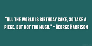 All the world is birthday cake, so take a piece, but not too much ...