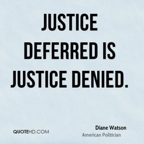 Diane Watson - Justice deferred is justice denied.