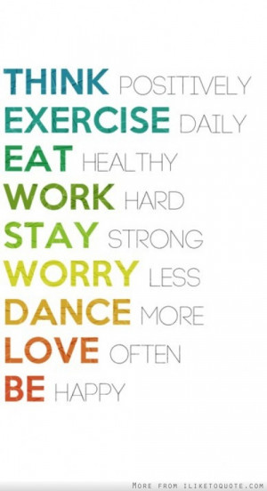Think positively, exercise daily, eat healthy, work hard, stay strong ...