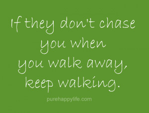Love Quote: If they don't chase you when you walk away, keep walking ...