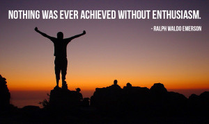 Nothing was ever achieved without enthusiasm. – Ralph Waldo Emerson