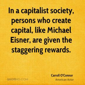 Carroll O'Connor - In a capitalist society, persons who create capital ...